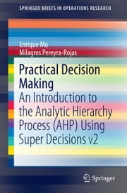 Practical Decision Making - An Introduction to the Analytic Hierarchy Process (AHP) Using Super Decisions V2 ebook by Enrique Mu,Milagros Pereyra-Rojas