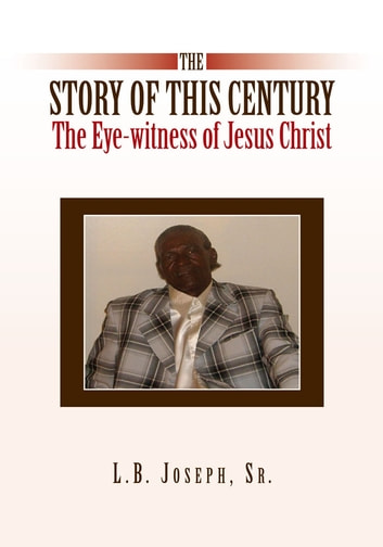 The Story of this Century, the Eye-witness of Jesus Christ ebook by Sr. L.B. Joseph