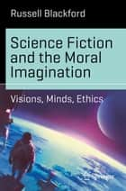 Science Fiction and the Moral Imagination - Visions, Minds, Ethics eBook by Russell Blackford