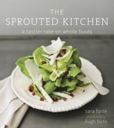 The Sprouted Kitchen - A Tastier Take on Whole Foods ebook by Sara Forte
