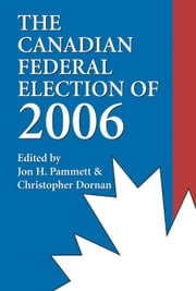 The Canadian Federal Election of 2006 ebook by Jon H. Pammett,Christopher Dornan