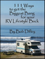111 Ways to Get the Biggest Bang From Your RV Lifestyle Buck ebook by Bob Difley