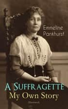 A Suffragette - My Own Story (Illustrated) - The Inspiring Autobiography of the Women Who Founded the Militant WPSU Movement and Fought to Win the Right for Women to Vote ebook by Emmeline Pankhurst