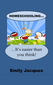 Homeschooling: It's Easier Than You Think! ebook by Emily Josephine