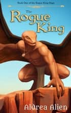 The Rogue King - The Rogue King Saga, #1 ebook by Aldrea Alien