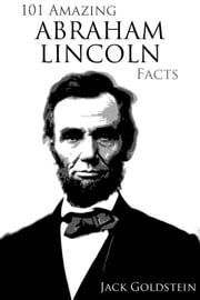 101 Amazing Abraham Lincoln Facts ebook by Jack Goldstein
