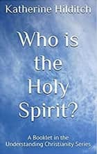 Who is the Holy Spirit - A Booklet ebook by Katherine Hilditch
