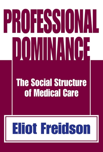 Professional Dominance - The Social Structure of Medical Care ebook by