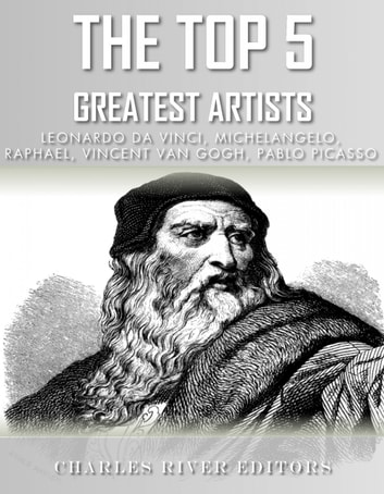 The Top 5 Greatest Artists - Leonardo, Michelangelo, Raphael, Vincent Van Gogh, and Pablo Picasso ebook by Charles River Editors