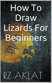 How To Draw Lizards For Beginners ebook by RZ Aklat