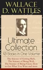 Wallace D. Wattles Ultimate Collection - 10 Books in One Volume: The Science of Getting Rich, The Science of Being Well, The Science of Being Great, How to Get What You Want and more - From one of the New Thought pioneers, author of Making of the Man Who Can or How to Promote Yourself and New Science of Living and Healing or Health Through New Thought and Fasting ebook by Wallace D. Wattles, Frank T. Merrill