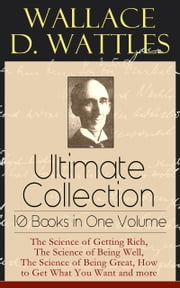 Wallace D. Wattles Ultimate Collection - 10 Books in One Volume: The Science of Getting Rich, The Science of Being Well, The Science of Being Great, How to Get What You Want and more - From one of the New Thought pioneers, author of Making of the Man Who Can or How to Promote Yourself and New Science of Living and Healing or Health Through New Thought and Fasting ebook by Wallace D. Wattles,Frank T. Merrill
