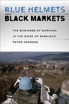 Blue Helmets and Black Markets - The Business of Survival in the Siege of Sarajevo ebook by Peter Andreas