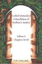 Ezekiel Unmasked - A Revelation of Yeshua's Justice (Chapters 25-39) ebook by Dalling, P.D.