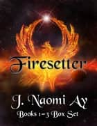 Firesetter Books 1-3 Box Set - Firesetter ebook by J. Naomi Ay