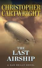 The Last Airship - Sam Reilly, #1 ebook by Christopher Cartwright