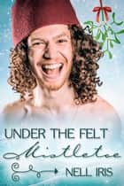 Under the Felt Mistletoe ebook by Nell Iris
