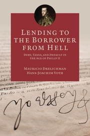 Lending to the Borrower from Hell - Debt, Taxes, and Default in the Age of Philip II ebook by Mauricio Drelichman,Hans-Joachim Voth