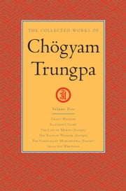 The Collected Works of Chogyam Trungpa: Volume Five - Crazy Wisdom; Illusion's Game; The Life of Marpa (Excerpts); The Rain of Wisdom (Excerpts); The Sadhana of Mahamudra (Excerpts); Selected Writings ebook by Carolyn Rose Gimian,Chogyam Trungpa