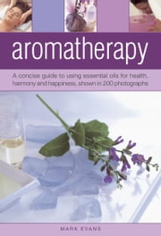 Aromatherapy - A Concise Guide to Using Essential Oils For Health, Harmony and Happiness, Shown in 200 Photographs ebook by Mark Evans