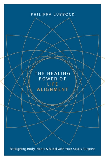 The Healing Power of Life Alignment - Realigning Body, Heart and Mind With Your Soul's Purpose ebook by Philippa Lubbock