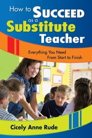 How to Succeed as a Substitute Teacher - Everything You Need From Start to Finish ebook by Cicely A. (Anne) Rude