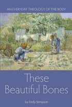 These Beautiful Bones - An Everyday Theology of the Body ebook by Emily Stimpson