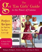 The Get 'Em Girls' Guide to the Power of Cuisine - Perfect Recipes for Spicing Up Your Love Life ebook by Shakara Bridgers,Jeniece Isley,Joan A. Davis