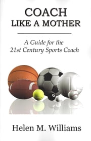 Coach Like A Mother - A Guide For The 21st Century Sports Coach ebook by Helen Williams