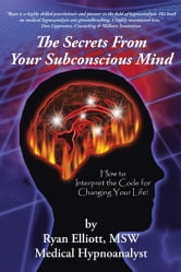 The Secrets From Your Subconscious Mind - How to Interpret the Code for Changing Your Life! ebook by Ryan Elliott, MSW