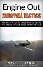 Engine Out Survival Tactics - Fighter Pilot Tactics for General Aviation Engine Loss Emergencies ebook by Nate S. Jaros