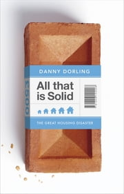 All That Is Solid - How the Great Housing Disaster Defines Our Times, and What We Can Do About It ebook by Danny Dorling