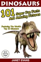 Dinosaurs 101 Super Fun Facts And Amazing Pictures (Featuring The World's Top 16 Dinosaurs With Coloring Pages) ebook by