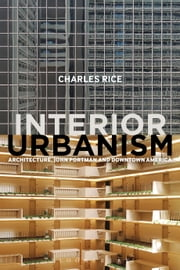 Interior Urbanism - Architecture, John Portman and Downtown America ebook by Professor Charles Rice