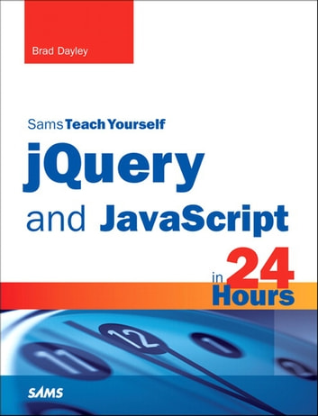 jQuery and JavaScript in 24 Hours, Sams Teach Yourself ebook by Brad Dayley