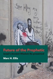 Future of the Prophetic - Israel's Ancient Wisdom Re-presented ebook by Marc H. Ellis