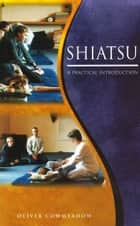 Shiatsu - An Introductory Guide to the Technique and its Benefits ebook by Oliver Cowmeadow