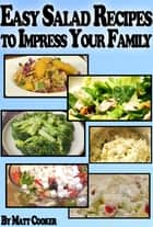 Easy Salad Recipes To Impress Your Family (Step by Step Guide with Colorful Pictures) ebook by Matt Cooker