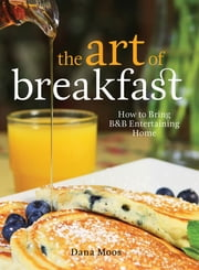 The Art of Breakfast - How to Bring B&B Entertaining Home ebook by Dana Moos