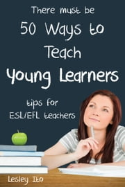 Fifty Ways to Teach Young Learners: Tips for ESL/EFL Teachers ebook by Lesley Ito