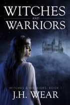 Witches and Warriors ebook by J H Wear