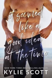 It Seemed Like a Good Idea at the Time ebook by Kylie Scott