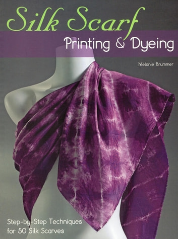 Silk Scarf Printing & Dyeing - Step-by-Step Techniques for 50 Silk Scarves ebook by Melanie Brummer