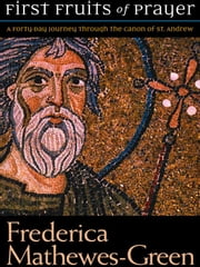 First Fruits of Prayer - A Forty Day Journey Through the Canon with St. Andrew ebook by Frederica Mathewes-Green
