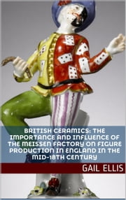 British Ceramics: The Importance and Influence of the Meissen Factory on Figure Production in England in the Mid-18th Century ebook by Gail Ellis