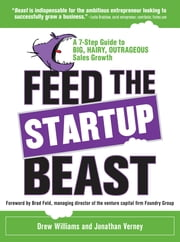 Feed the Startup Beast: A 7-Step Guide to Big, Hairy, Outrageous Sales Growth ebook by Drew Williams,Jonathan Verney