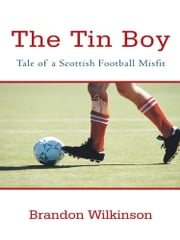 The Tin Boy - Tale of a Scottish Football Misfit ebook by Brandon Wilkinson