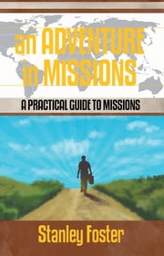 An Adventure in Missions - A Practical Guide to Missions ebook by Stanley R Foster