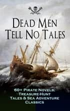 Dead Men Tell No Tales - 60+ Pirate Novels, Treasure-Hunt Tales & Sea Adventure Classics - Blackbeard, Captain Blood, Facing the Flag, Treasure Island, The Gold-Bug, Captain Singleton, Swords of Red Brotherhood, Under the Waves, The Ways of the Buccaneers... ebook by
