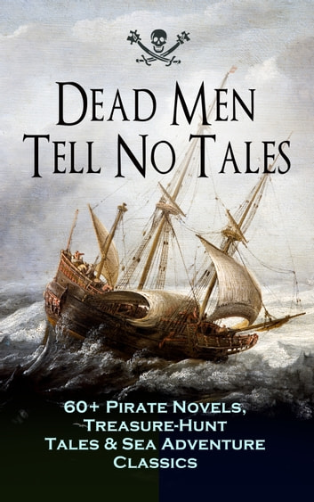 Dead Men Tell No Tales - 60+ Pirate Novels, Treasure-Hunt Tales & Sea Adventure Classics - Blackbeard, Captain Blood, Facing the Flag, Treasure Island, The Gold-Bug, Captain Singleton, Swords of Red Brotherhood, Under the Waves, The Ways of the Buccaneers... ebook by Captain Charles Johnson,Howard Pyle,Ralph D. Paine,Charles Ellms,Currey E. Hamilton,John Esquemeling,J. D. Jerrold Kelley,Stanley Lane-Poole,Daniel Defoe,Robert Louis Stevenson,Sir Walter Scott,Richard Le Gallienne,Edgar Allan Poe,Jack London,Jules Verne,Charles Boardman Hawes,J. M. Barrie,Arthur Conan Doyle,Frederick Marryat,R. M. Ballantyne,Charles Dickens,L. Frank Baum,J. Allan Dunn,Robert E. Howard,James Fenimore Cooper,Alexandre Dumas,William Hope Hodgson,F. Scott Fitzgerald,Harold MacGrath,Harry Collingwood,W. H. G. Kingston,G. A. Henty,Joseph Lewis French